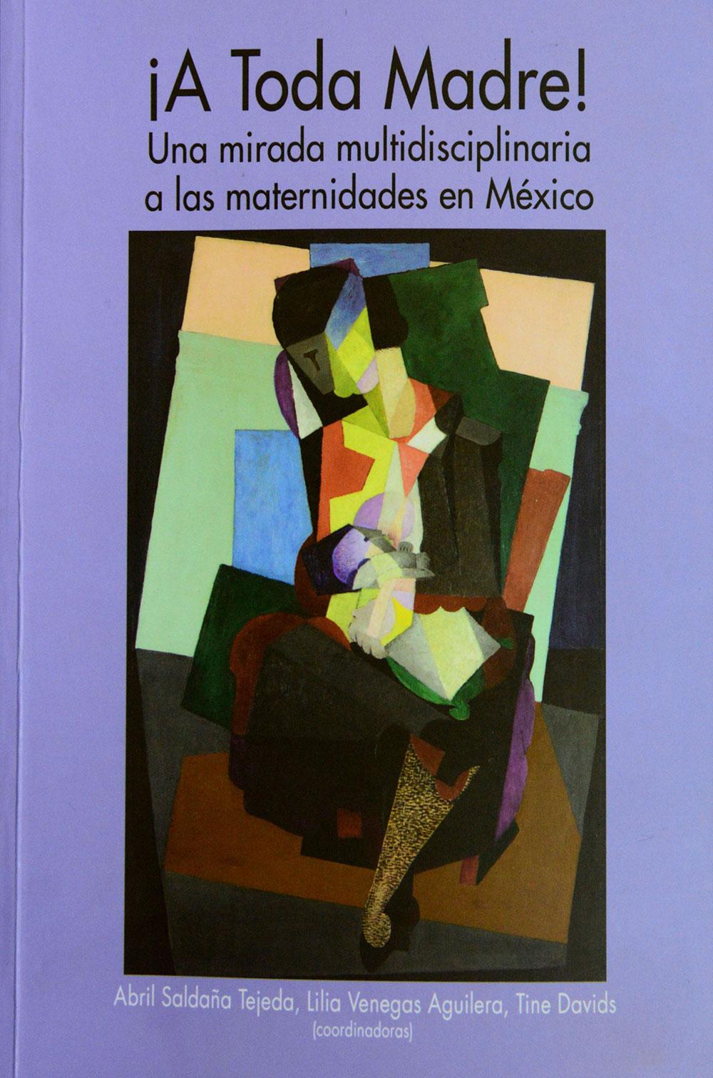 CONJUNTAN MIRADAS SOBRE LAS MATERNIDADES EN MÉXICO EN EL LIBRO ¡A TODA MADRE!
