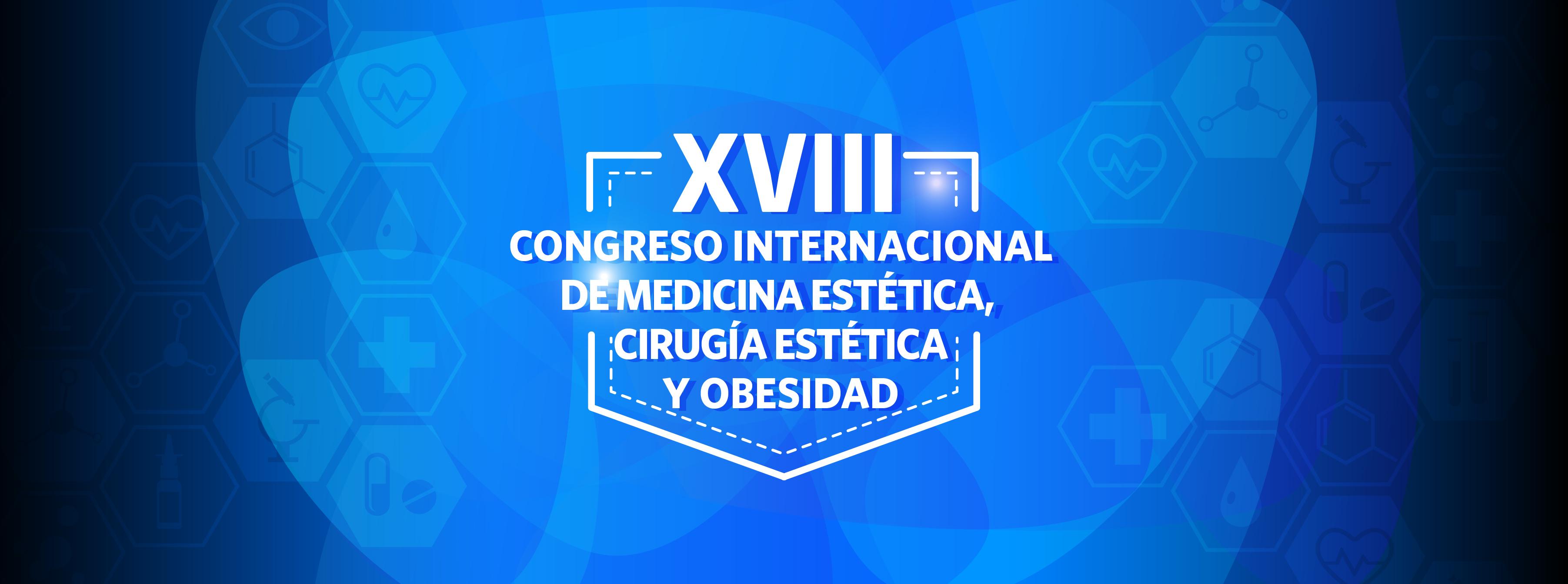 XVIII CONGRESO INTERNACIONAL DE MEDICINA ESTÉTICA, CIRUGÍA ESTÉTICA Y OBESIDAD