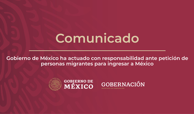 Gobierno de México ha actuado con responsabilidad ante petición de personas migrantes para ingresar a México