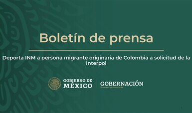 Deporta INM a persona migrante originaria de Colombia a solicitud de la Interpol